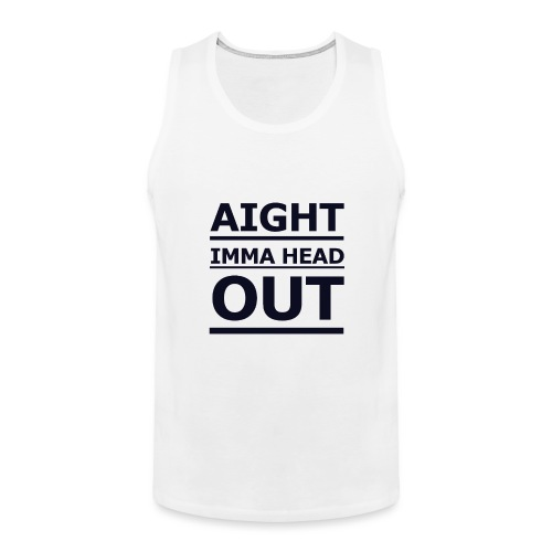 Aight Imma Head Out - Men's Premium Tank Top