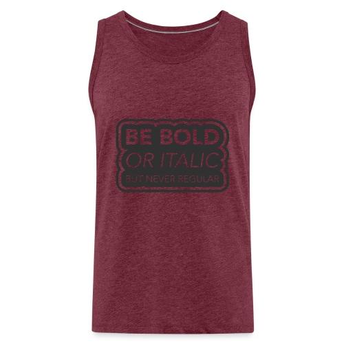 Be bold, or italic but never regular - Mannen Premium tank top