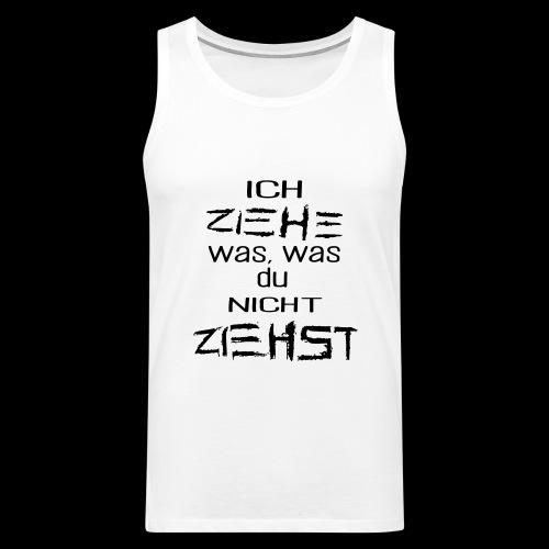ICH ZIEHE WAS, WAS DU NICHT ZIEHST - Männer Premium Tank Top
