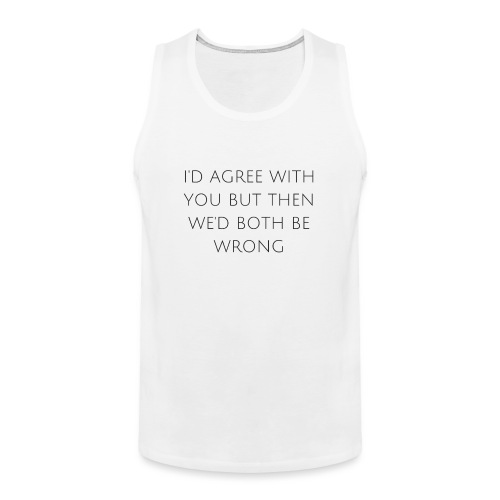 I'd agree with you - Men's Premium Tank Top