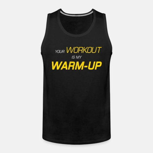 Your workout is my warm up