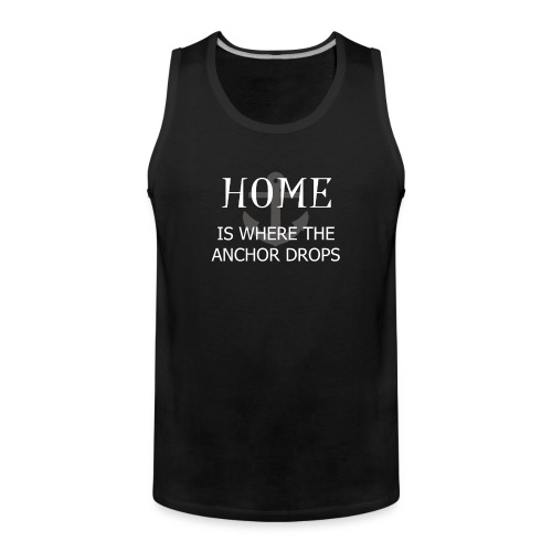 Home is where the anchor drops - Men's Premium Tank Top