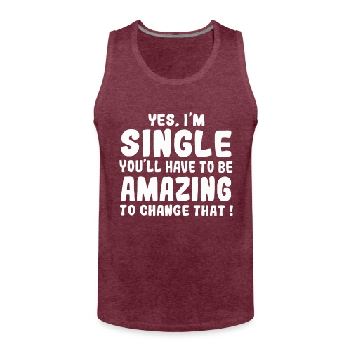 Yes I'm single you'll have to be amazing - Men's Premium Tank Top