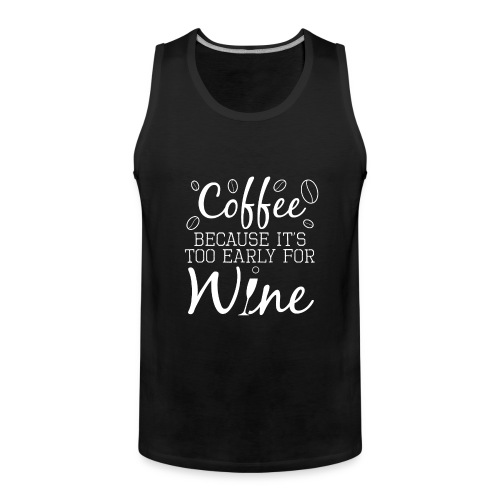 Coffee Because It's Too Early For Wine - Männer Premium Tank Top