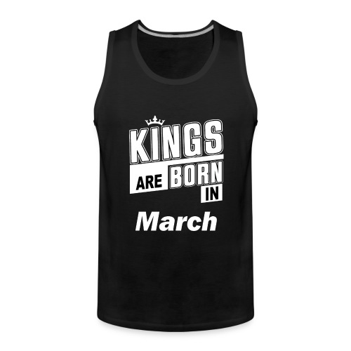 KINGS ARE BORN IN MARCH - Männer Premium Tank Top