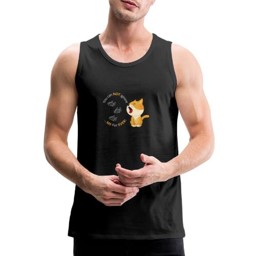 Cats - You can NOT ignore ME For EVER! - Herre Premium tanktop