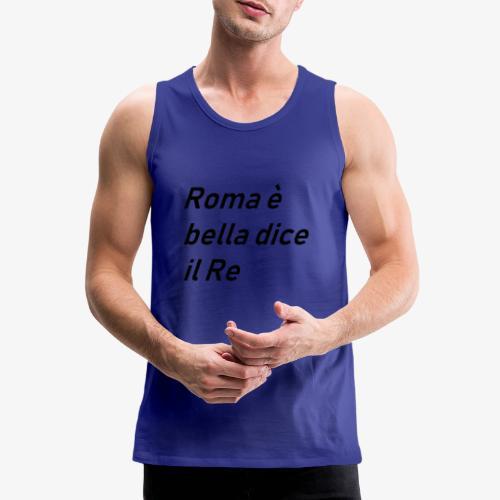 ROMA è bella dice il RE - Canotta premium da uomo