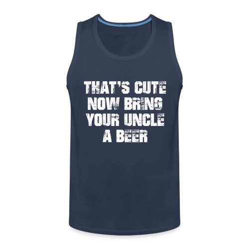 That's Cute Now Bring Your Uncle A Beer - Men's Premium Tank Top