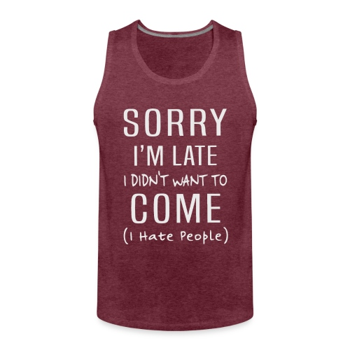 Sorry i'm late i didn't want to come i hate people - Men's Premium Tank Top