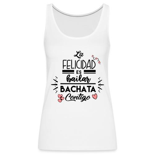 La Felicidad es bailar Bachata contigo - Camiseta de tirantes premium mujer