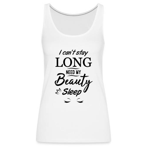 I can't stay long, need my beauty sleep - Women's Premium Tank Top