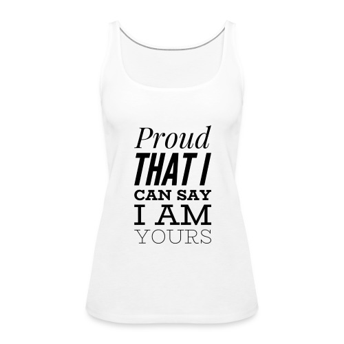 proud that I can say I am yours - Frauen Premium Tank Top
