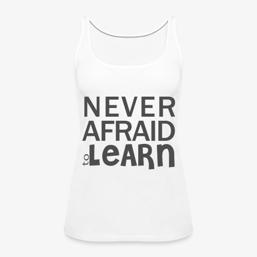 Never afraid to learn - Débardeur Premium Femme