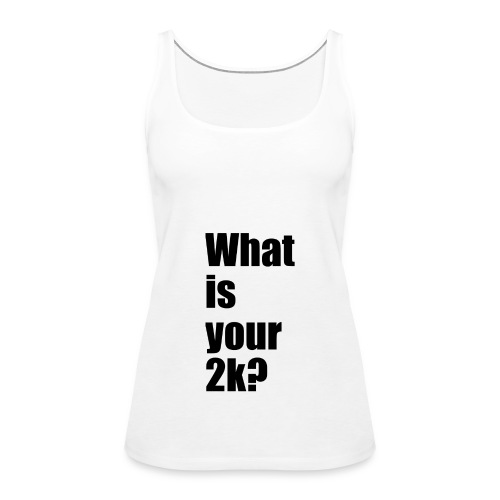 What is your 2k? - Frauen Premium Tank Top