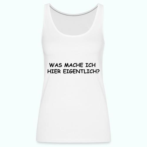 WAS MACHE ICH HIER EIGENTLICH ? - Frauen Premium Tank Top