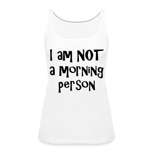 I am not a morning person - Women's Premium Tank Top