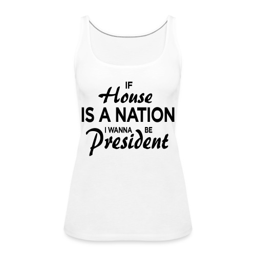 If House Is A Nation I Wanna Be President - Frauen Premium Tank Top