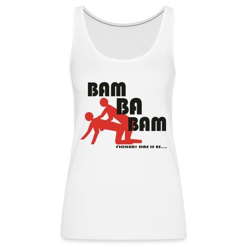Bam Ba Bam ... ficken das is es! - Frauen Premium Tank Top