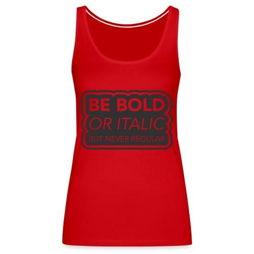 Be bold, or italic but never regular - Vrouwen Premium tank top