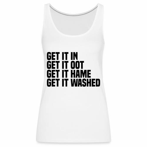 Get it in get it oot get it hame get it washed - Women's Premium Tank Top