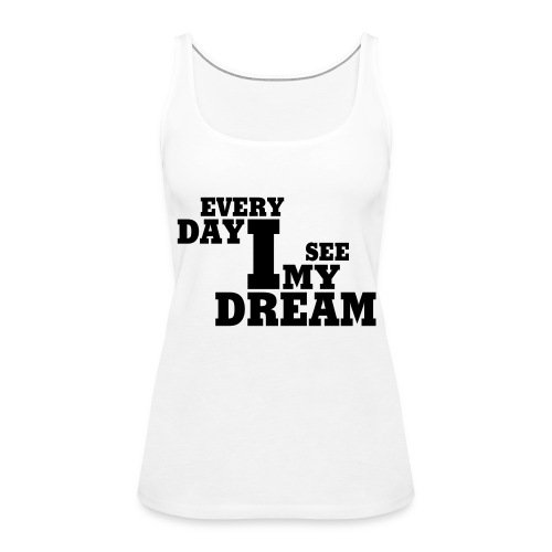 every day i see my dream - Frauen Premium Tank Top