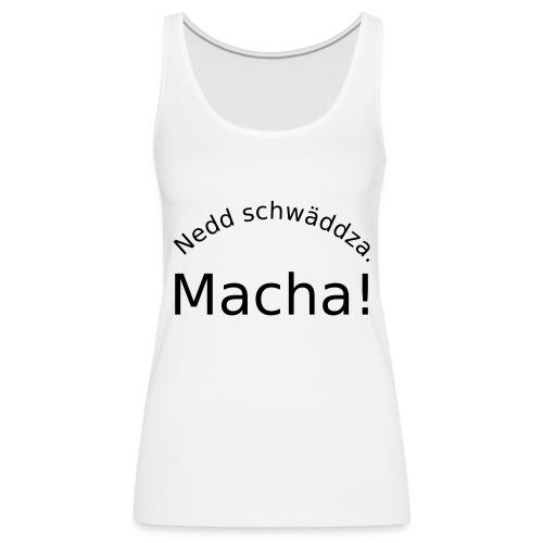 Nedd schwäddza. Macha! - Frauen Premium Tank Top