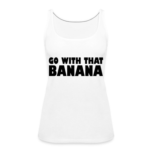 go with that banana - Vrouwen Premium tank top