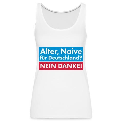 Alter, Naive für Deutschland? NEIN DANKE! - Frauen Premium Tank Top