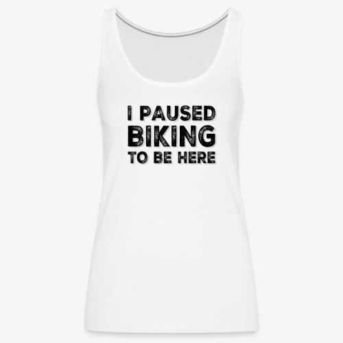 I paused BIKING to be here - Frauen Premium Tank Top