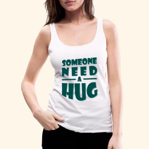 Someone need a hug - Women's Premium Tank Top
