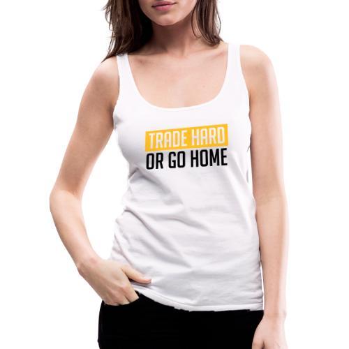 TRADE HARD OR GO HOME - Frauen Premium Tank Top