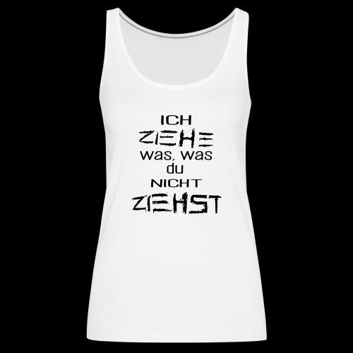 ICH ZIEHE WAS, WAS DU NICHT ZIEHST - Frauen Premium Tank Top