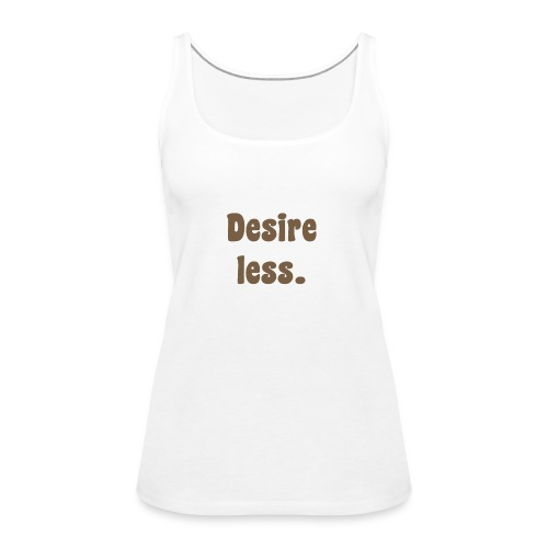 Damen T-Shirt Desire less - Frauen Premium Tank Top