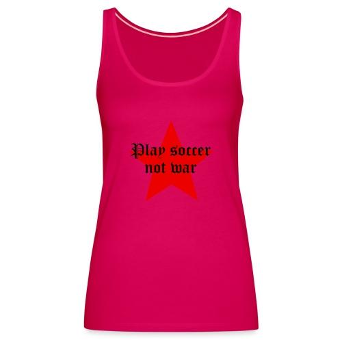 Play soccer not war - Frauen Premium Tank Top