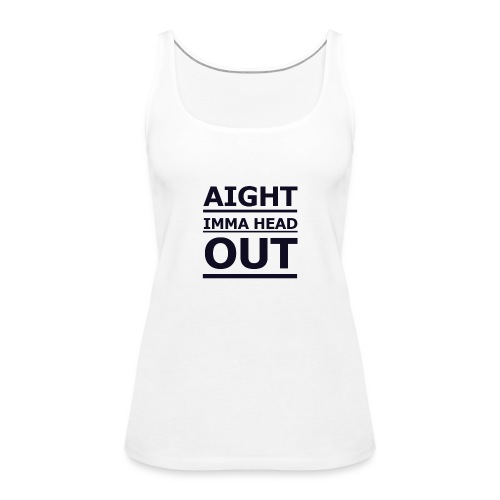 Aight Imma Head Out - Women's Premium Tank Top