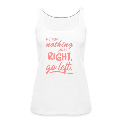 When nothing goes right, go left. - Frauen Premium Tank Top