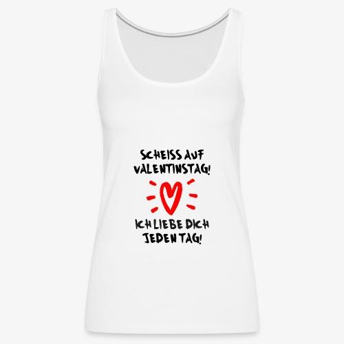 Scheiss auf Valentinstag Ich liebe dich jeden Tag - Frauen Premium Tank Top