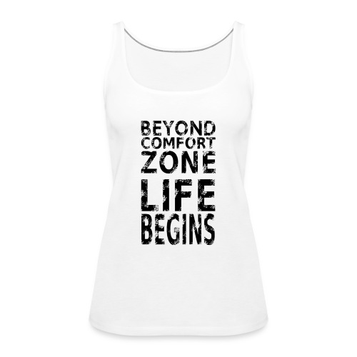BEYOND COMFORT ZONE LIFE BEGINS - Frauen Premium Tank Top