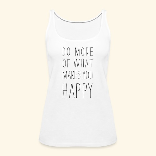 Do more of what makes you happy - Frauen Premium Tank Top