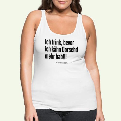 Ich trink bevor ich kähn Dorschd mehr hab - Frauen Premium Tank Top