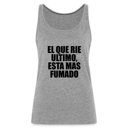 EL QUE RIE ULTIMO, ESTA MAS FUMADO - Camiseta de tirantes premium mujer