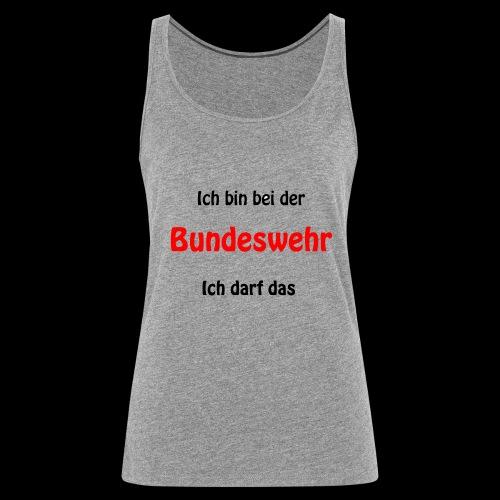 Ich bin bei der Bundeswehr - Ich darf das - Frauen Premium Tank Top