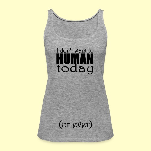 I don't want to human today (or ever) - Women's Premium Tank Top