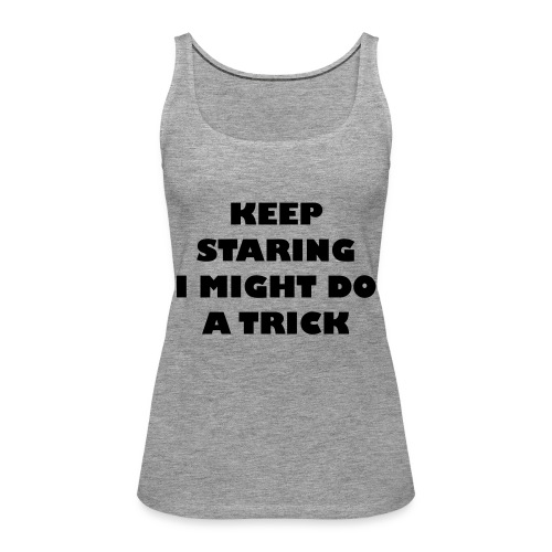 Keep staring i might do a trick2 - Vrouwen Premium tank top