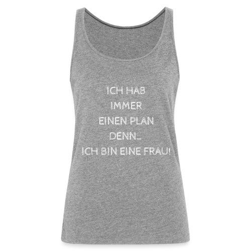 ICH HAB IMMER EINEN PLAN DENN ICH BIN EINE FRAU! - Frauen Premium Tank Top