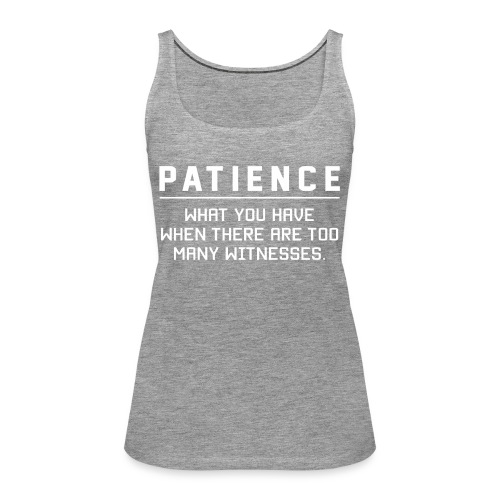 Patience what you have - Women's Premium Tank Top