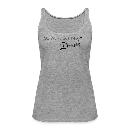 were getting drunk - Frauen Premium Tank Top