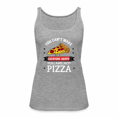 You can't make everyone Happy - You are not Pizza - Frauen Premium Tank Top