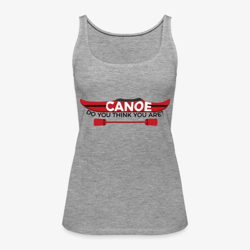 Canoe Do You Think You Are? - Women's Premium Tank Top
