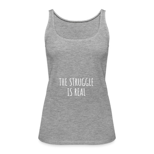 The Struggle Is Real - Frauen Premium Tank Top